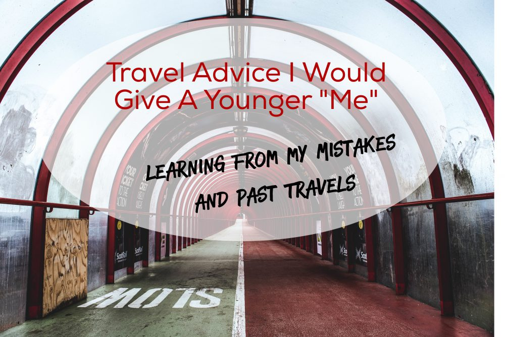 "Travel Advice I Would Give to a Younger ""me"": Learning from Mistakes and Past Travels"